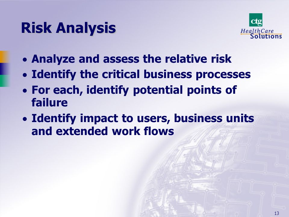 13 Risk Analysis Analyze and assess the relative risk Identify the critical business processes For each, identify potential points of failure Identify impact to users, business units and extended work flows