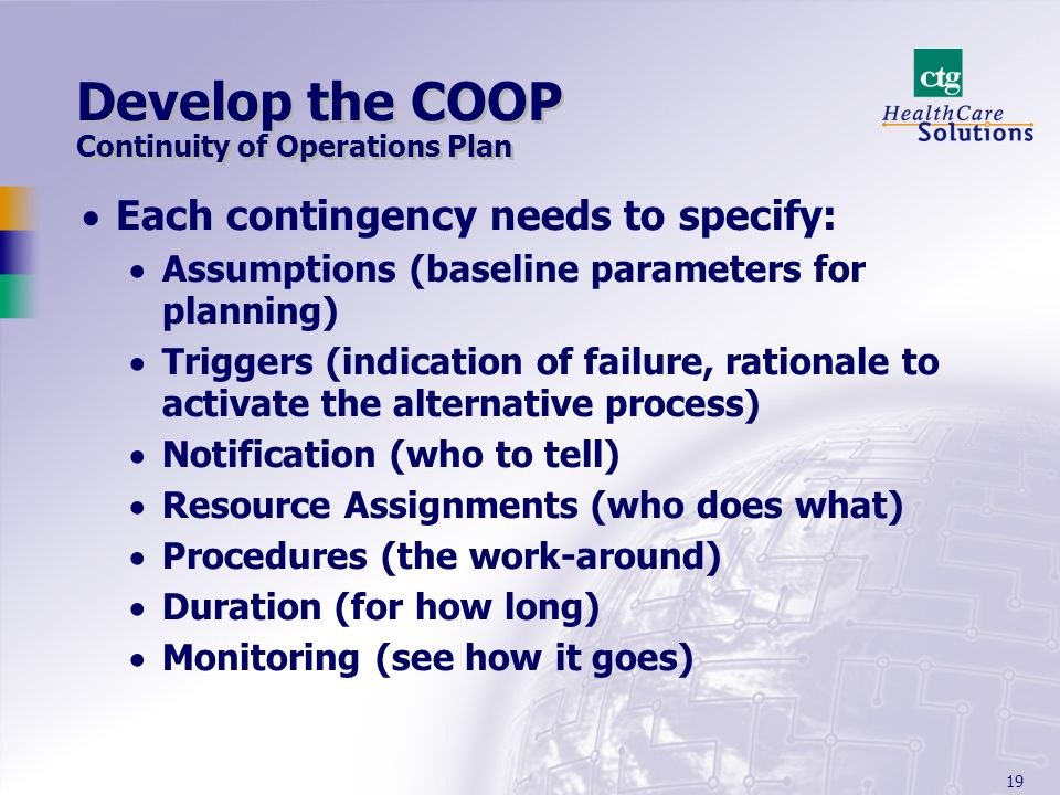19 Develop the COOP Continuity of Operations Plan Each contingency needs to specify: Assumptions (baseline parameters for planning) Triggers (indication of failure, rationale to activate the alternative process) Notification (who to tell) Resource Assignments (who does what) Procedures (the work-around) Duration (for how long) Monitoring (see how it goes)