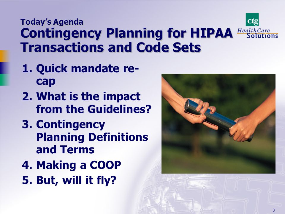 2 Todays Agenda Contingency Planning for HIPAA Transactions and Code Sets 1.Quick mandate re- cap 2.What is the impact from the Guidelines? 3.Continge