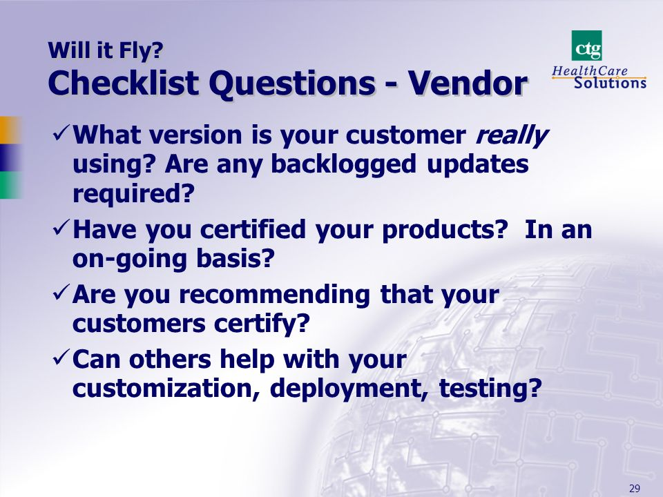 29 Will it Fly? Checklist Questions - Vendor What version is your customer really using? Are any backlogged updates required? Have you certified your