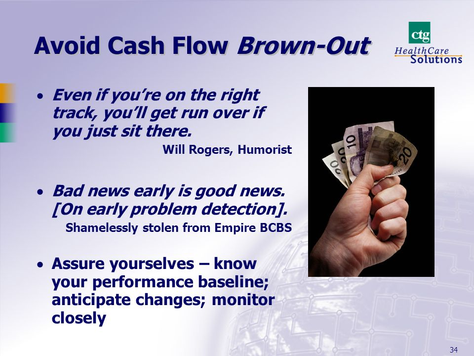 34 Avoid Cash Flow Brown-Out Even if youre on the right track, youll get run over if you just sit there. Will Rogers, Humorist Bad news early is good