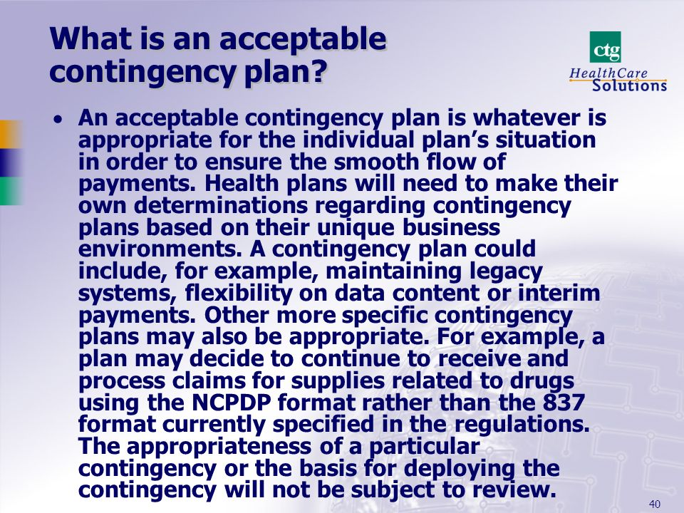 40 What is an acceptable contingency plan? An acceptable contingency plan is whatever is appropriate for the individual plans situation in order to en