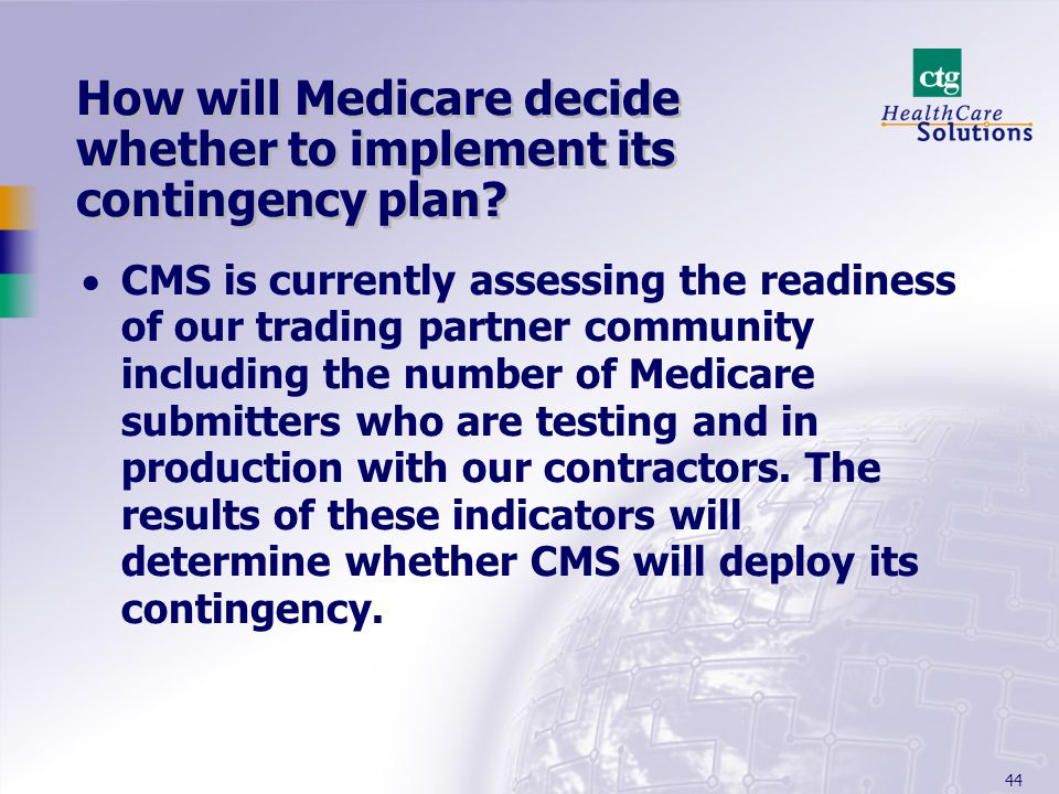 44 How will Medicare decide whether to implement its contingency plan? CMS is currently assessing the readiness of our trading partner community inclu