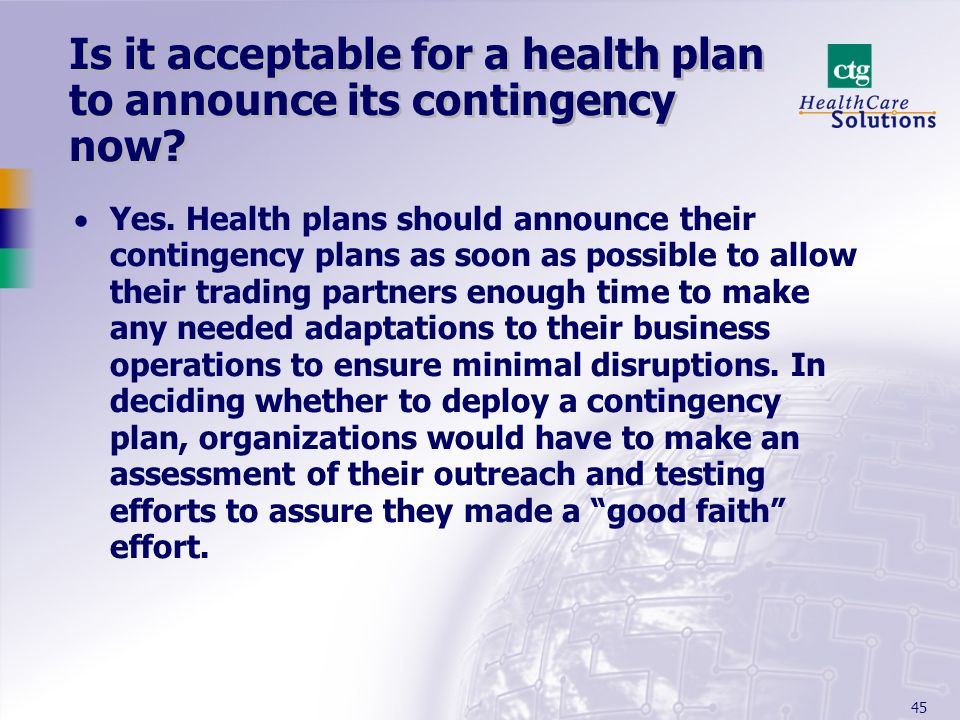 45 Is it acceptable for a health plan to announce its contingency now? Yes. Health plans should announce their contingency plans as soon as possible t