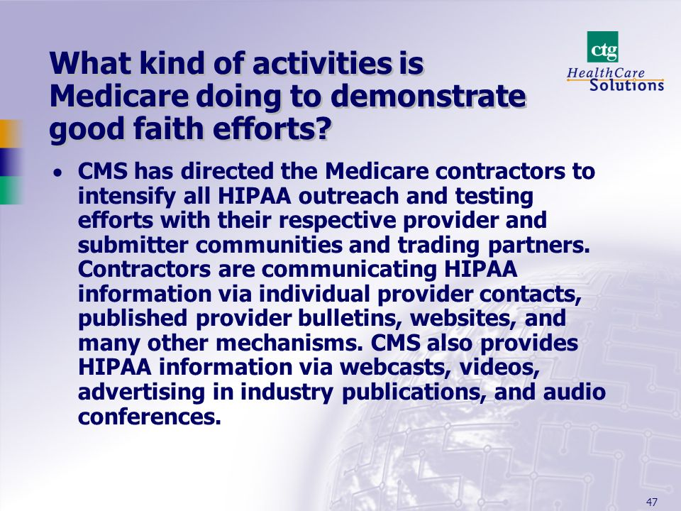 47 What kind of activities is Medicare doing to demonstrate good faith efforts? CMS has directed the Medicare contractors to intensify all HIPAA outre