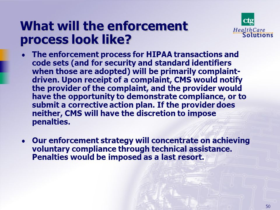 50 What will the enforcement process look like? The enforcement process for HIPAA transactions and code sets (and for security and standard identifier