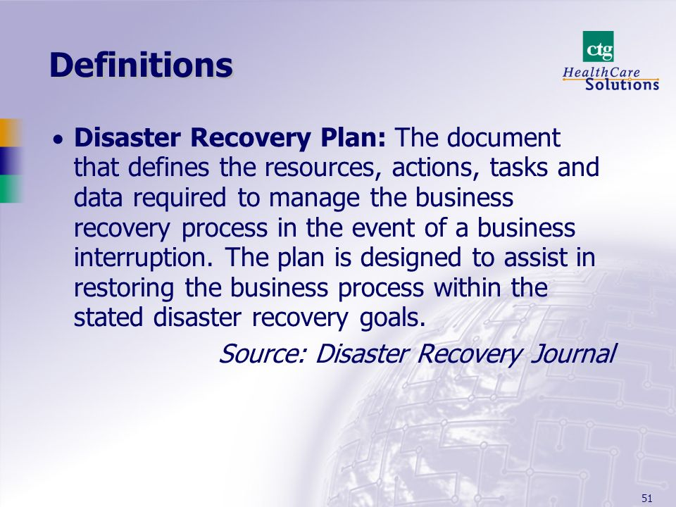 51 Definitions Disaster Recovery Plan: The document that defines the resources, actions, tasks and data required to manage the business recovery proce
