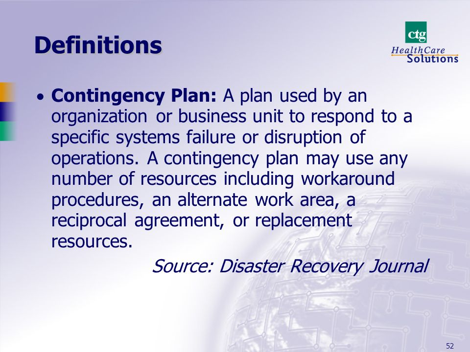 52 Definitions Contingency Plan: A plan used by an organization or business unit to respond to a specific systems failure or disruption of operations.