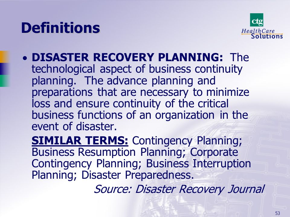 53 Definitions DISASTER RECOVERY PLANNING: The technological aspect of business continuity planning. The advance planning and preparations that are ne