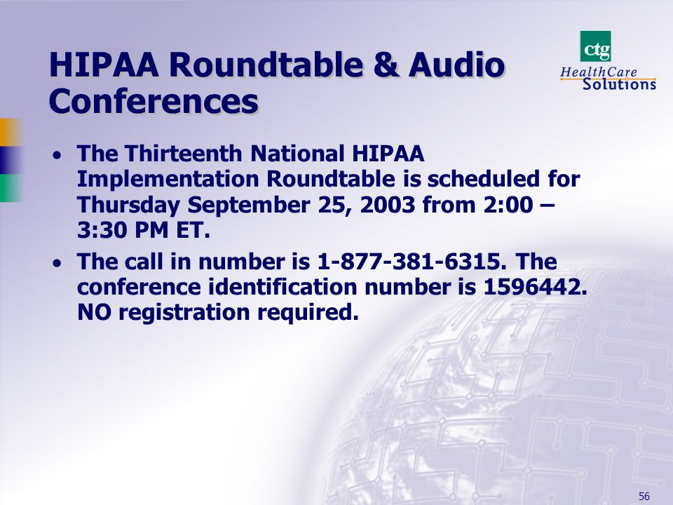 56 HIPAA Roundtable & Audio Conferences The Thirteenth National HIPAA Implementation Roundtable is scheduled for Thursday September 25, 2003 from 2:00 – 3:30 PM ET.