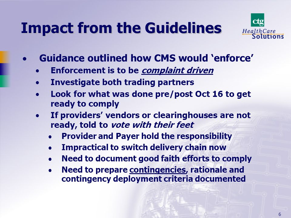 6 Impact from the Guidelines Guidance outlined how CMS would enforce Enforcement is to be complaint driven Investigate both trading partners Look for what was done pre/post Oct 16 to get ready to comply If providers vendors or clearinghouses are not ready, told to vote with their feet Provider and Payer hold the responsibility Impractical to switch delivery chain now Need to document good faith efforts to comply Need to prepare contingencies, rationale and contingency deployment criteria documented