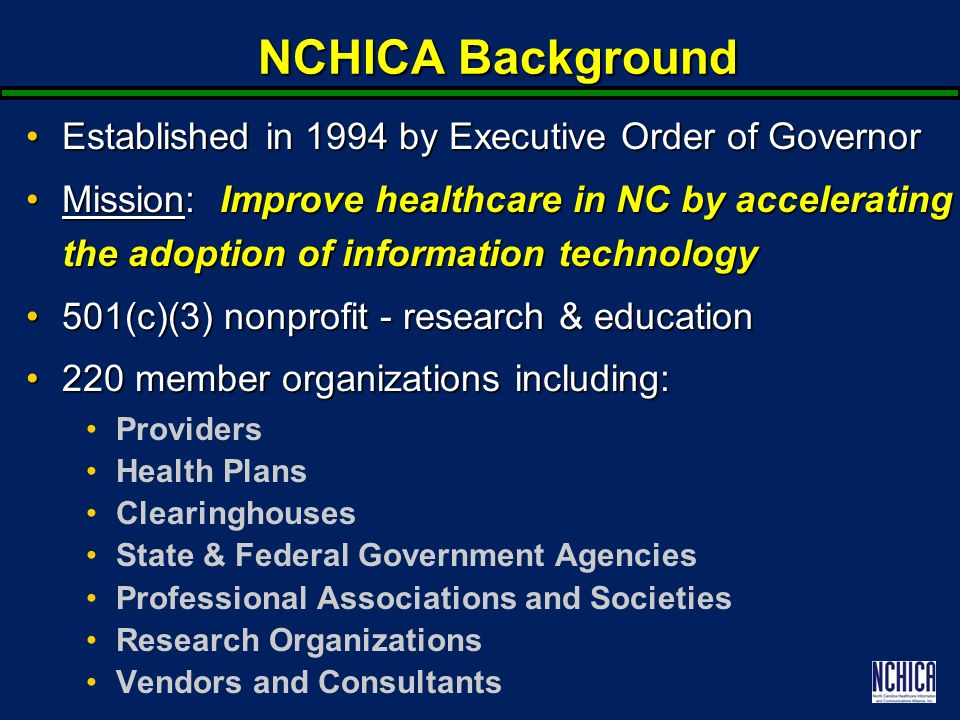 NCHICA Background Established in 1994 by Executive Order of GovernorEstablished in 1994 by Executive Order of Governor Mission: Improve healthcare in NC by accelerating the adoption of information technologyMission: Improve healthcare in NC by accelerating the adoption of information technology 501(c)(3) nonprofit - research & education501(c)(3) nonprofit - research & education 220 member organizations including:220 member organizations including: Providers Health Plans Clearinghouses State & Federal Government Agencies Professional Associations and Societies Research Organizations Vendors and Consultants
