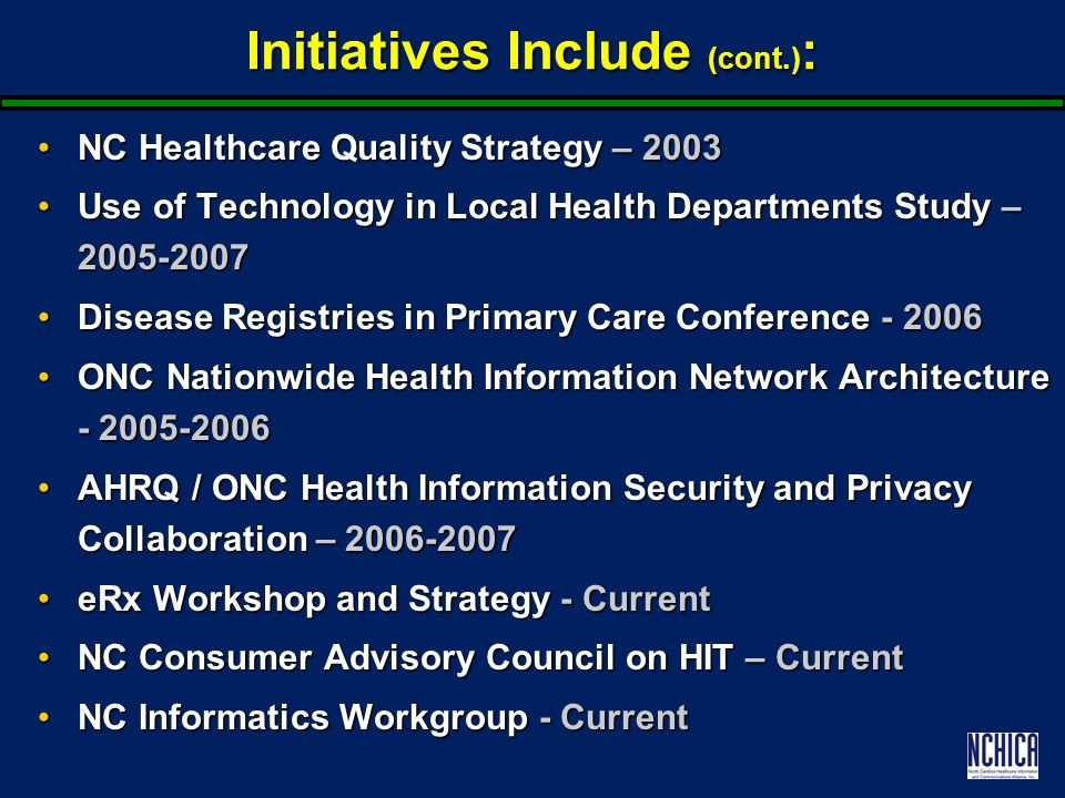 Initiatives Include (cont.) : NC Healthcare Quality Strategy – 2003NC Healthcare Quality Strategy – 2003 Use of Technology in Local Health Departments Study – 2005-2007Use of Technology in Local Health Departments Study – 2005-2007 Disease Registries in Primary Care Conference - 2006Disease Registries in Primary Care Conference - 2006 ONC Nationwide Health Information Network Architecture - 2005-2006ONC Nationwide Health Information Network Architecture - 2005-2006 AHRQ / ONC Health Information Security and Privacy Collaboration – 2006-2007AHRQ / ONC Health Information Security and Privacy Collaboration – 2006-2007 eRx Workshop and Strategy - CurrenteRx Workshop and Strategy - Current NC Consumer Advisory Council on HIT – CurrentNC Consumer Advisory Council on HIT – Current NC Informatics Workgroup - CurrentNC Informatics Workgroup - Current