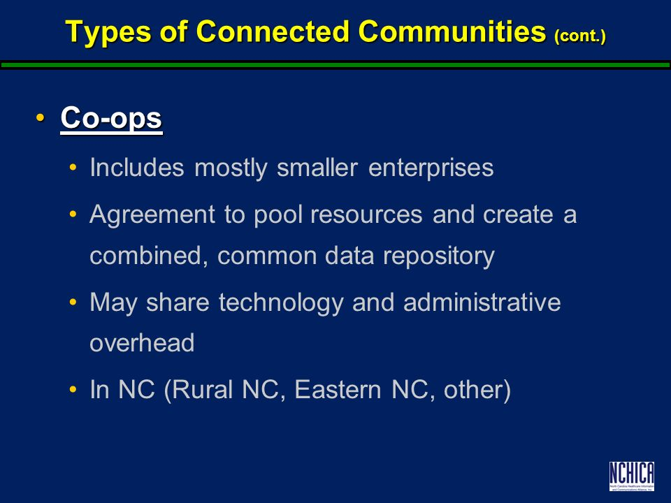 Types of Connected Communities (cont.) Co-opsCo-ops Includes mostly smaller enterprises Agreement to pool resources and create a combined, common data repository May share technology and administrative overhead In NC (Rural NC, Eastern NC, other)