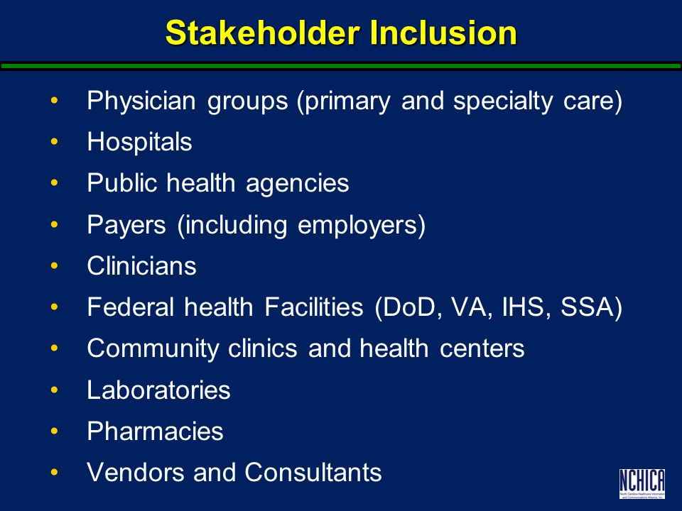 Stakeholder Inclusion Physician groups (primary and specialty care) Hospitals Public health agencies Payers (including employers) Clinicians Federal health Facilities (DoD, VA, IHS, SSA) Community clinics and health centers Laboratories Pharmacies Vendors and Consultants