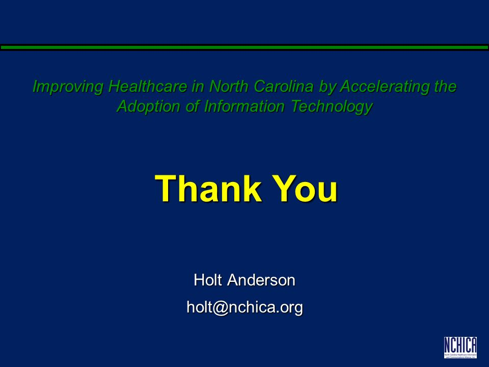 Holt Anderson holt@nchica.org Thank You Improving Healthcare in North Carolina by Accelerating the Adoption of Information Technology