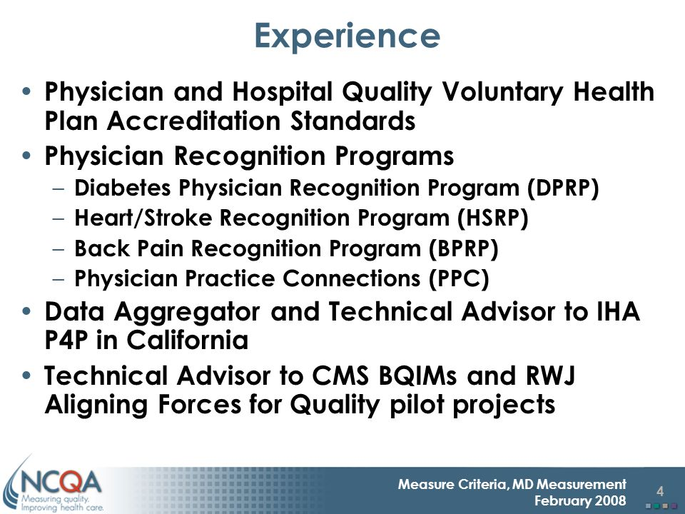 4 Measure Criteria, MD Measurement February 2008 Experience Physician and Hospital Quality Voluntary Health Plan Accreditation Standards Physician Recognition Programs – Diabetes Physician Recognition Program (DPRP) – Heart/Stroke Recognition Program (HSRP) – Back Pain Recognition Program (BPRP) – Physician Practice Connections (PPC) Data Aggregator and Technical Advisor to IHA P4P in California Technical Advisor to CMS BQIMs and RWJ Aligning Forces for Quality pilot projects