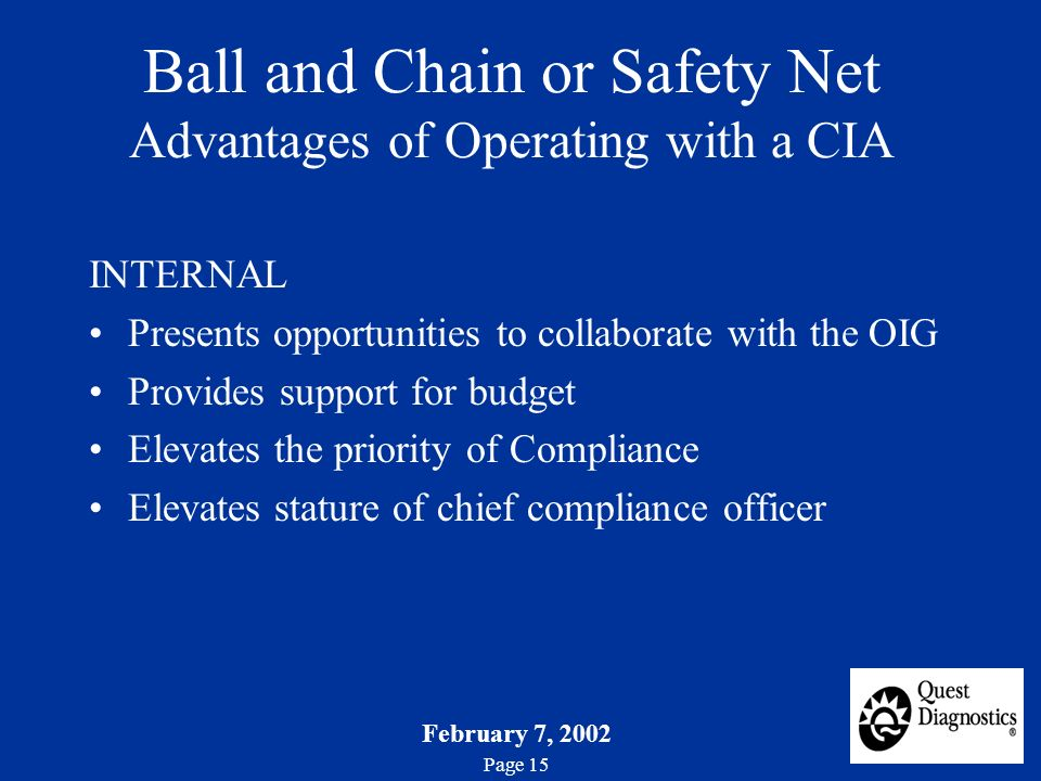 February 7, 2002 Page 15 Ball and Chain or Safety Net Advantages of Operating with a CIA INTERNAL Presents opportunities to collaborate with the OIG Provides support for budget Elevates the priority of Compliance Elevates stature of chief compliance officer