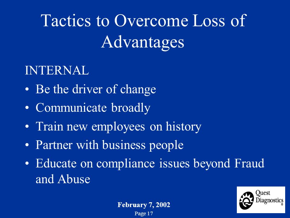 February 7, 2002 Page 17 Tactics to Overcome Loss of Advantages INTERNAL Be the driver of change Communicate broadly Train new employees on history Partner with business people Educate on compliance issues beyond Fraud and Abuse