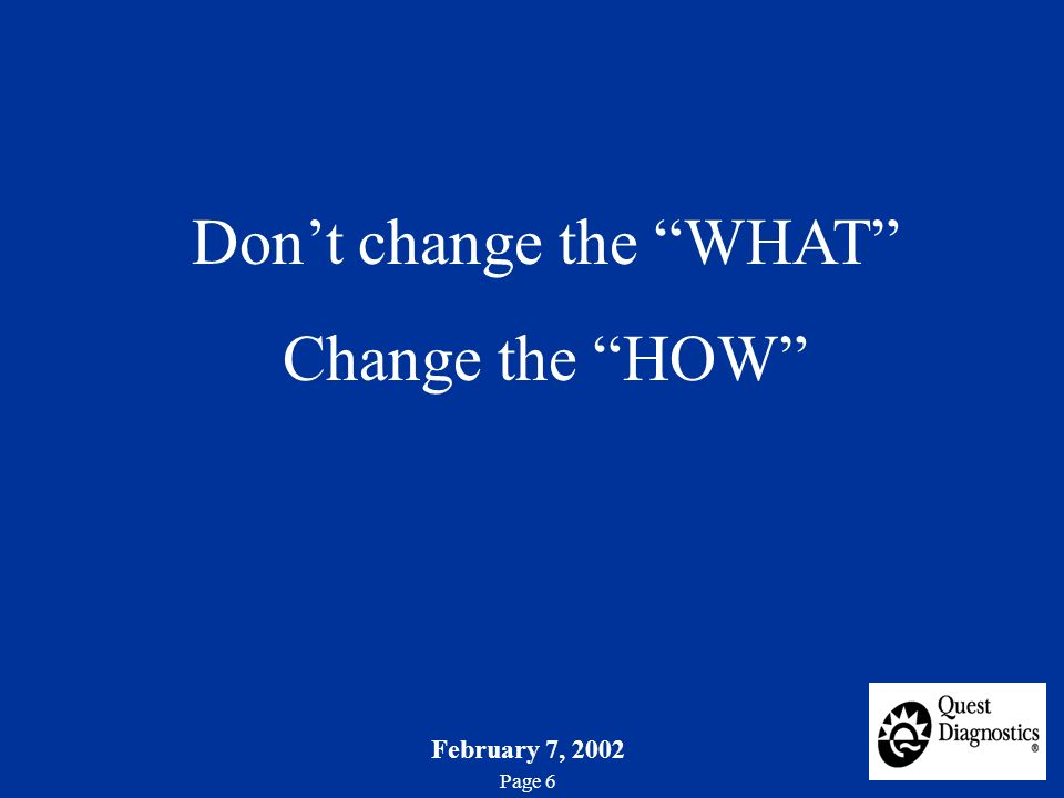 February 7, 2002 Page 6 Dont change the WHAT Change the HOW