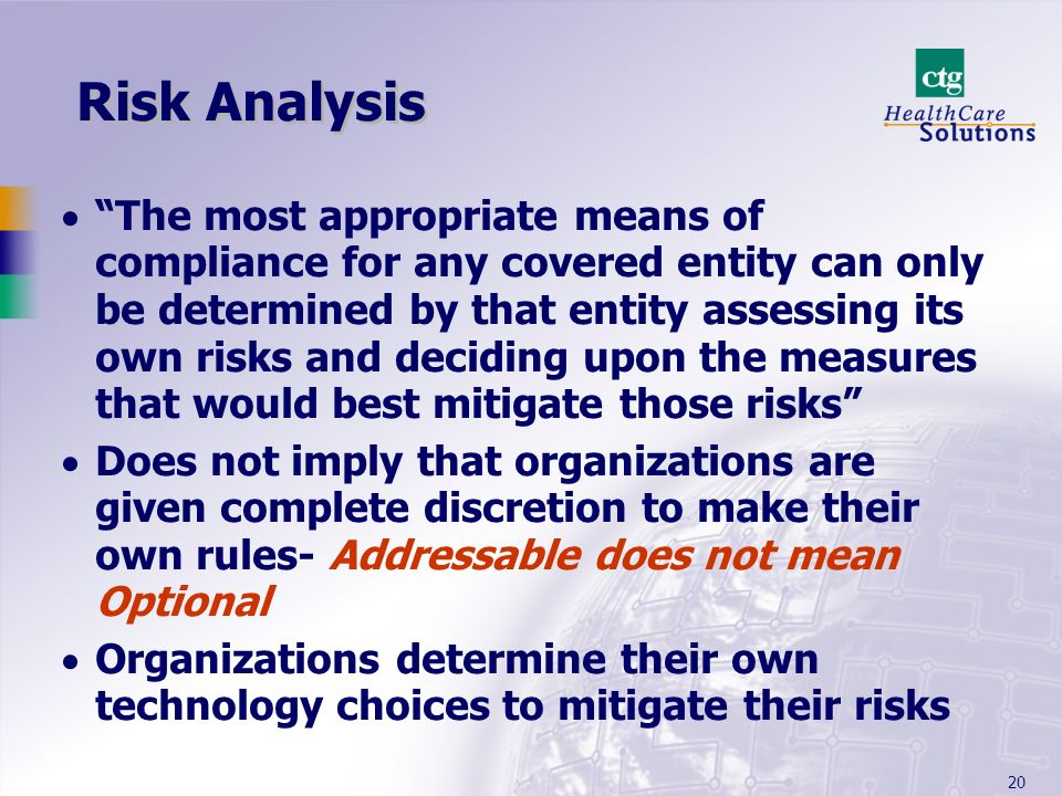 20 Risk Analysis The most appropriate means of compliance for any covered entity can only be determined by that entity assessing its own risks and dec