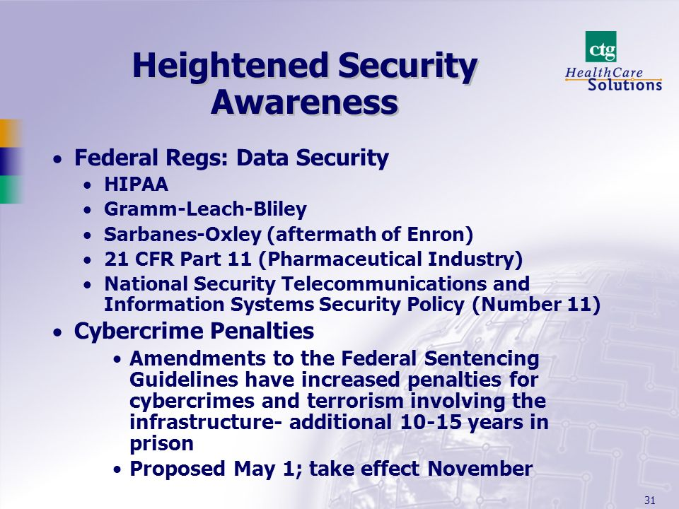 31 Heightened Security Awareness Federal Regs: Data Security HIPAA Gramm-Leach-Bliley Sarbanes-Oxley (aftermath of Enron) 21 CFR Part 11 (Pharmaceutic