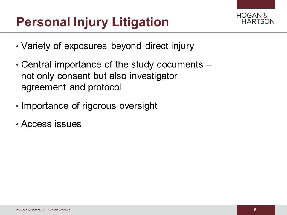 © Hogan & Hartson LLP. All rights reserved. 8 Personal Injury Litigation Variety of exposures beyond direct injury Central importance of the study doc