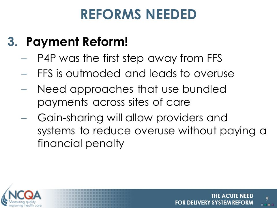 9 THE ACUTE NEED FOR DELIVERY SYSTEM REFORM REFORMS NEEDED 3.Payment Reform.