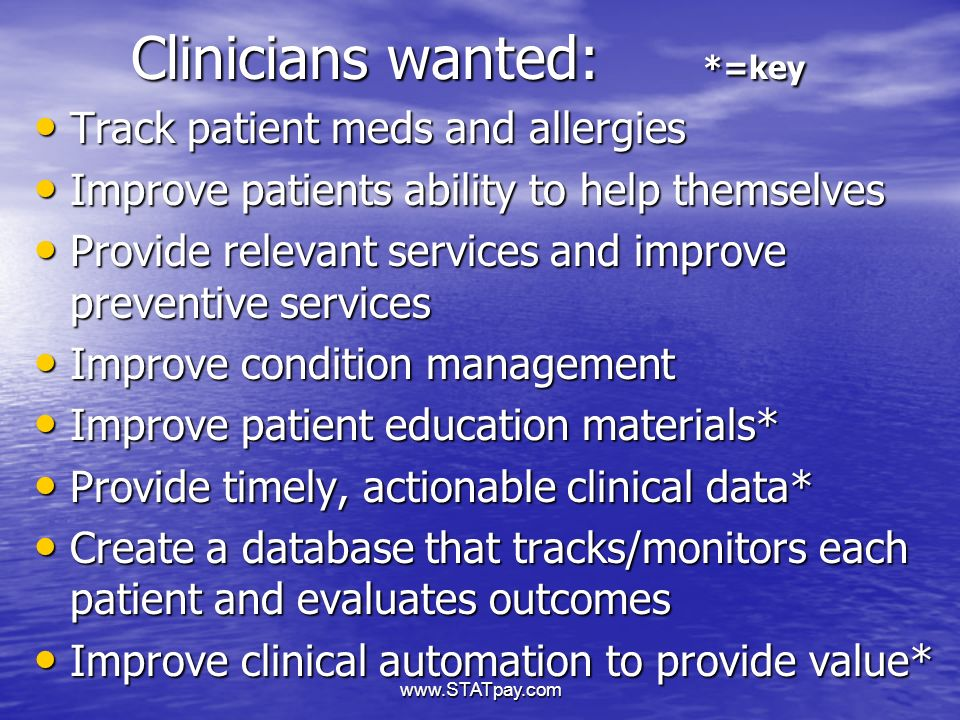 www.STATpay.com Clinicians wanted: *=key Track patient meds and allergies Track patient meds and allergies Improve patients ability to help themselves Improve patients ability to help themselves Provide relevant services and improve preventive services Provide relevant services and improve preventive services Improve condition management Improve condition management Improve patient education materials* Improve patient education materials* Provide timely, actionable clinical data* Provide timely, actionable clinical data* Create a database that tracks/monitors each patient and evaluates outcomes Create a database that tracks/monitors each patient and evaluates outcomes Improve clinical automation to provide value* Improve clinical automation to provide value*