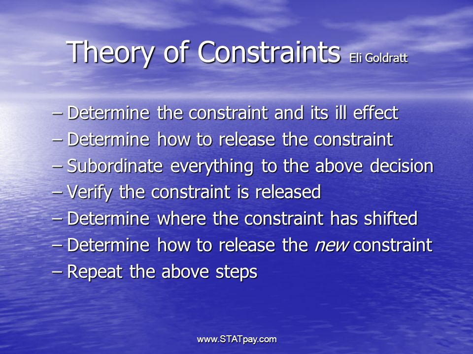 www.STATpay.com Theory of Constraints Eli Goldratt –Determine the constraint and its ill effect –Determine how to release the constraint –Subordinate everything to the above decision –Verify the constraint is released –Determine where the constraint has shifted –Determine how to release the new constraint –Repeat the above steps