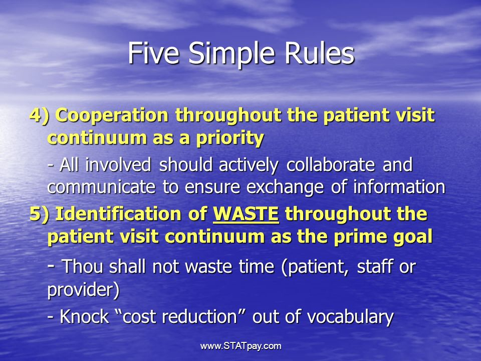 www.STATpay.com Five Simple Rules 4) Cooperation throughout the patient visit continuum as a priority - All involved should actively collaborate and communicate to ensure exchange of information 5) Identification of WASTE throughout the patient visit continuum as the prime goal - Thou shall not waste time (patient, staff or provider) - Knock cost reduction out of vocabulary