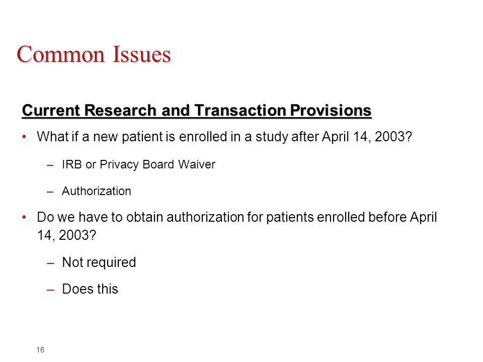 16 Common Issues Current Research and Transaction Provisions What if a new patient is enrolled in a study after April 14, 2003.