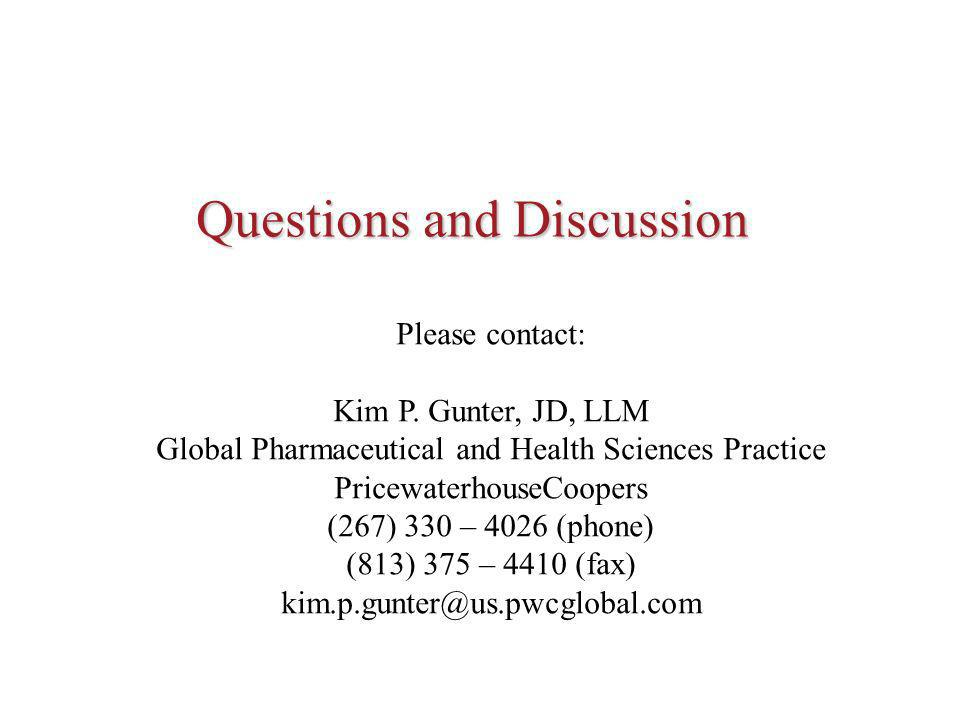 Questions and Discussion Please contact: Kim P. Gunter, JD, LLM Global Pharmaceutical and Health Sciences Practice PricewaterhouseCoopers (267) 330 –