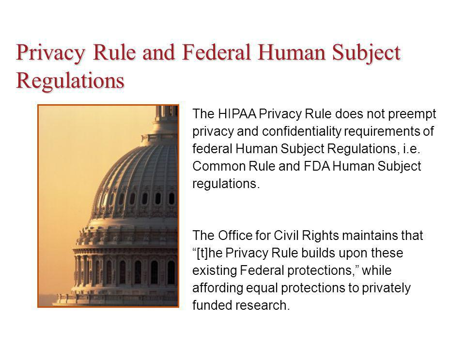 Privacy Rule and Federal Human Subject Regulations The HIPAA Privacy Rule does not preempt privacy and confidentiality requirements of federal Human Subject Regulations, i.e.