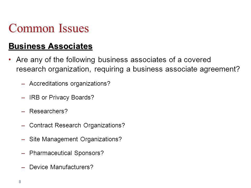 8 Common Issues Business Associates Are any of the following business associates of a covered research organization, requiring a business associate agreement.