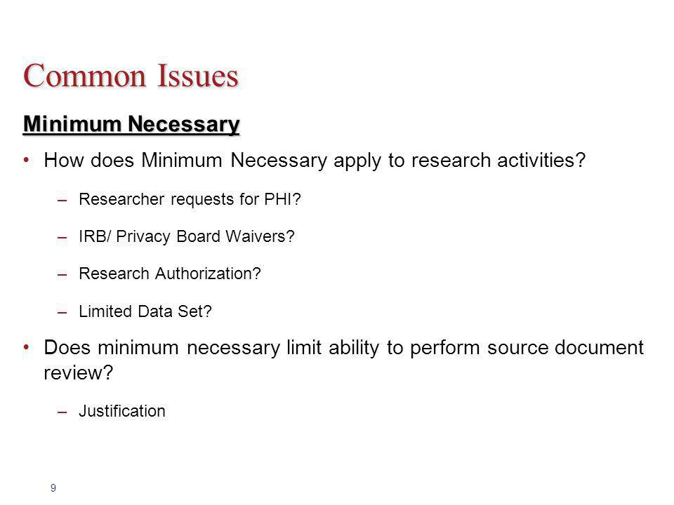 9 Common Issues Minimum Necessary How does Minimum Necessary apply to research activities? –Researcher requests for PHI? –IRB/ Privacy Board Waivers?