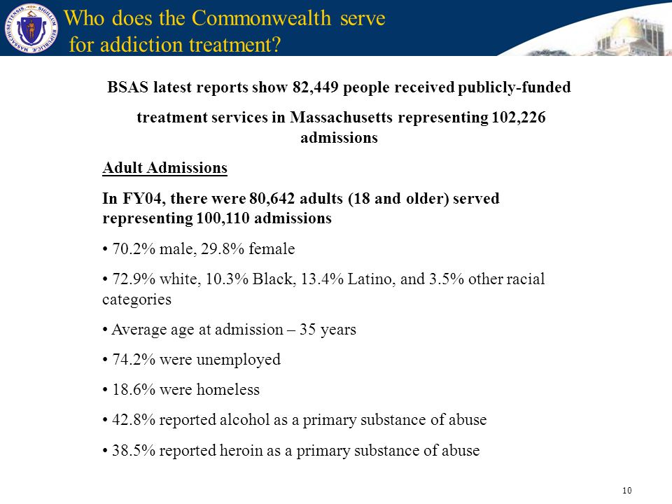 10 Who does the Commonwealth serve for addiction treatment? BSAS latest reports show 82,449 people received publicly-funded treatment services in Mass
