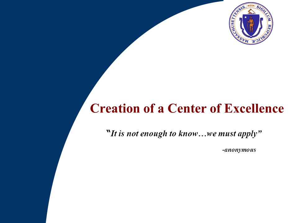 Creation of a Center of Excellence It is not enough to know…we must apply -anonymous