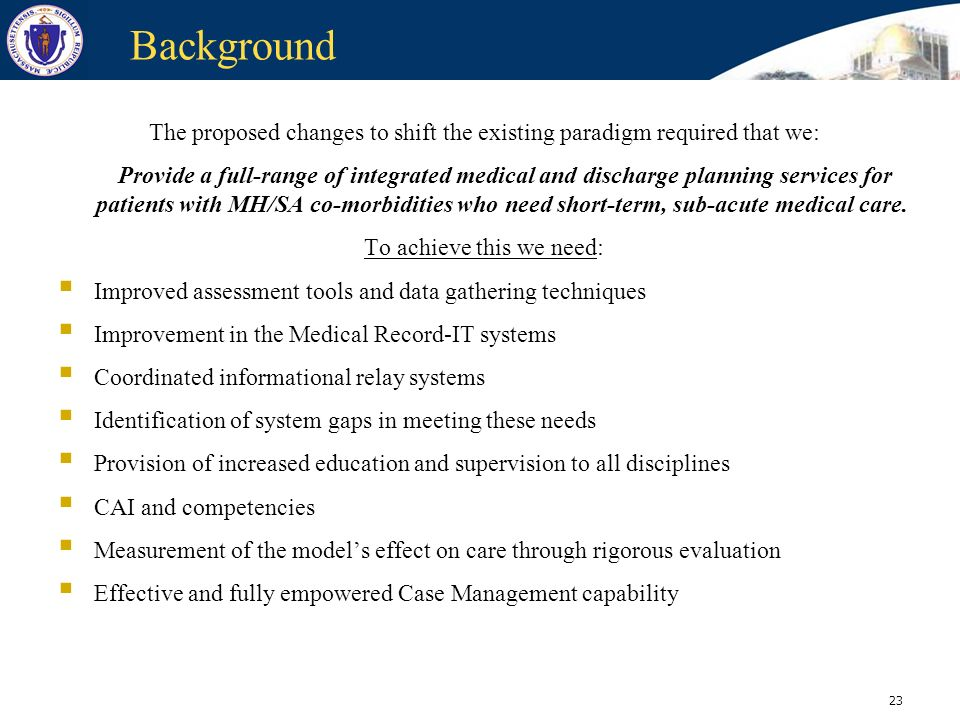 23 Background The proposed changes to shift the existing paradigm required that we: Provide a full-range of integrated medical and discharge planning