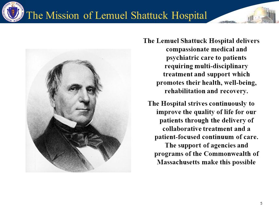 5 The Mission of Lemuel Shattuck Hospital The Lemuel Shattuck Hospital delivers compassionate medical and psychiatric care to patients requiring multi