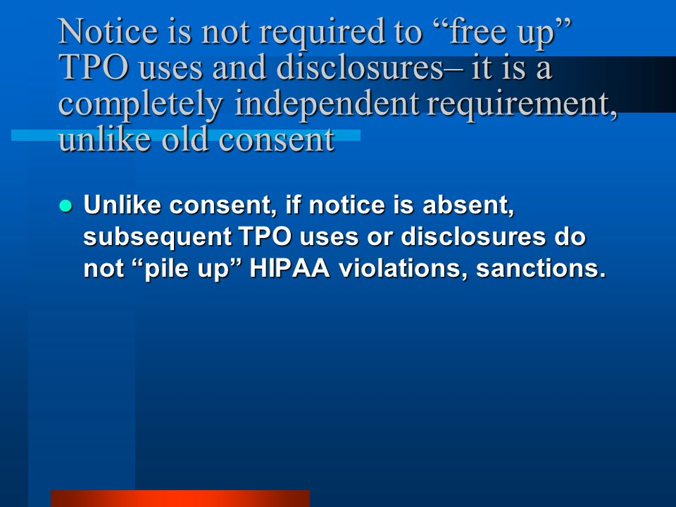 Notice is not required to free up TPO uses and disclosures– it is a completely independent requirement, unlike old consent Unlike consent, if notice is absent, subsequent TPO uses or disclosures do not pile up HIPAA violations, sanctions.