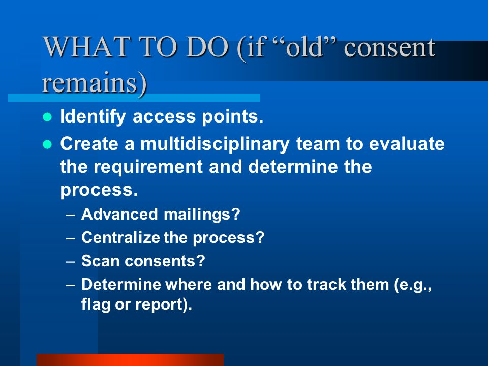 WHAT TO DO (if old consent remains) Identify access points.