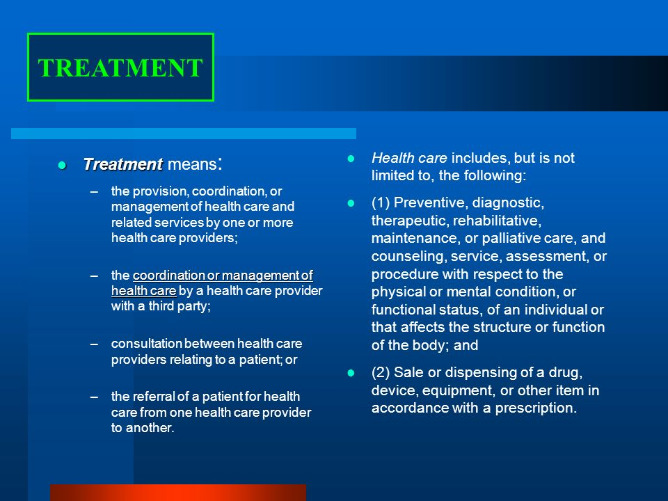 tx tx Treatment Treatment means : –the provision, coordination, or management of health care and related services by one or more health care providers; coordination or management of health care –the coordination or management of health care by a health care provider with a third party; –consultation between health care providers relating to a patient; or –the referral of a patient for health care from one health care provider to another.