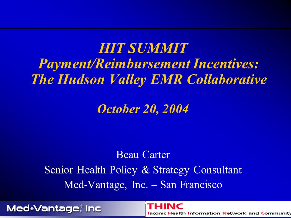 HIT SUMMIT Payment/Reimbursement Incentives: The Hudson Valley EMR Collaborative October 20, 2004 Beau Carter Senior Health Policy & Strategy Consultant Med-Vantage, Inc.