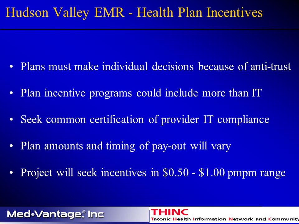 Hudson Valley EMR - Health Plan Incentives Plans must make individual decisions because of anti-trust Plan incentive programs could include more than IT Seek common certification of provider IT compliance Plan amounts and timing of pay-out will vary Project will seek incentives in $0.50 - $1.00 pmpm range