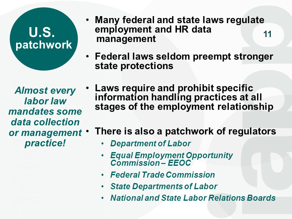 11 U.S. patchwork Many federal and state laws regulate employment and HR data management Federal laws seldom preempt stronger state protections Laws r