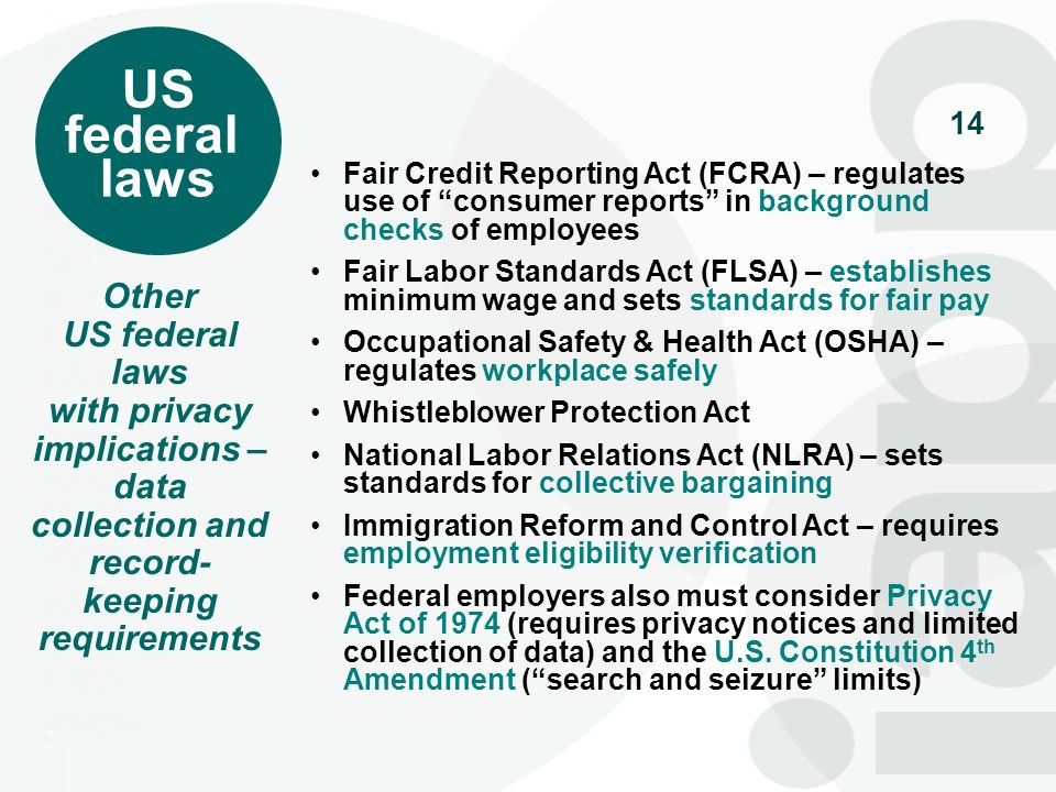 14 Fair Credit Reporting Act (FCRA) – regulates use of consumer reports in background checks of employees Fair Labor Standards Act (FLSA) – establishe
