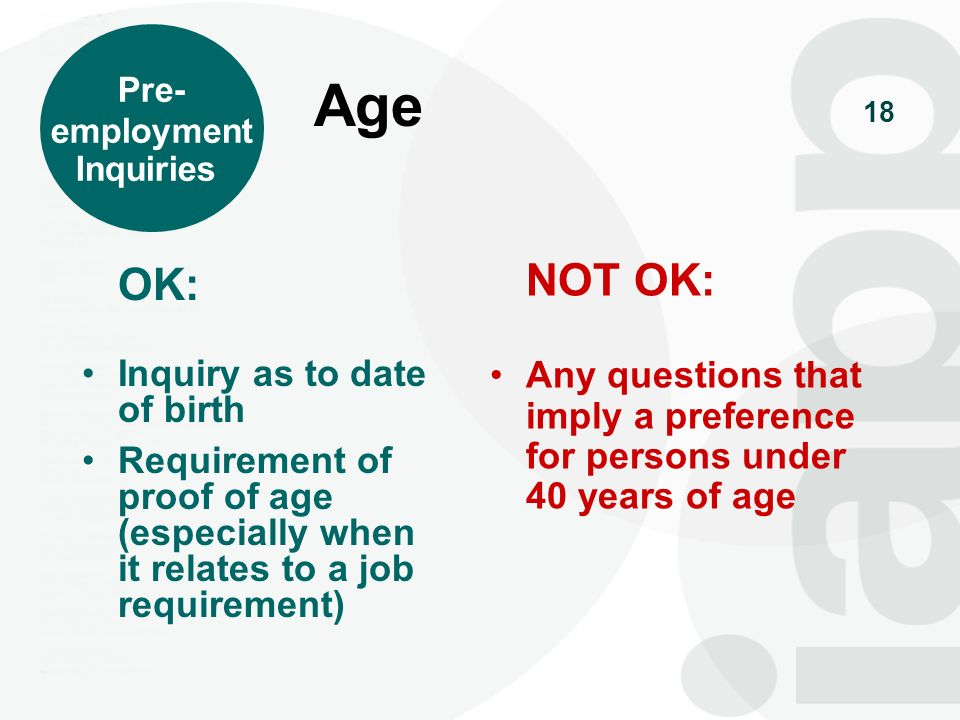 19 OK: Employer may ask about height & weight only if employer can show that all or substantially all employees who fail to meet a height or weight requirement would be unable to perform the job with reasonable safety and efficiency NOT OK: Any other questions about height or weight Height & Weight Pre- employment Inquiries