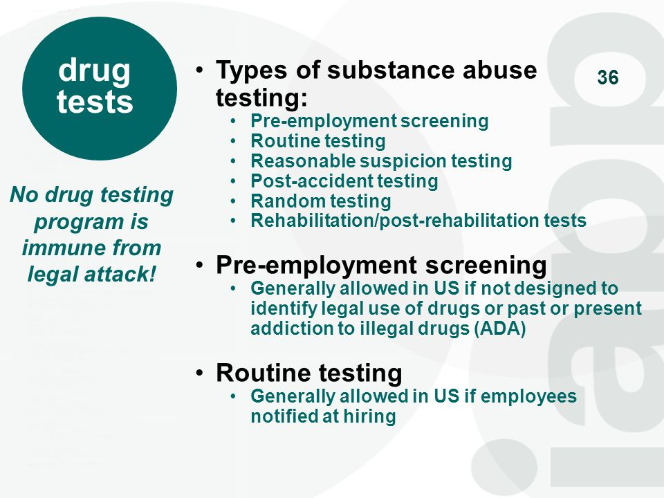 36 drug tests Types of substance abuse testing: Pre-employment screening Routine testing Reasonable suspicion testing Post-accident testing Random tes