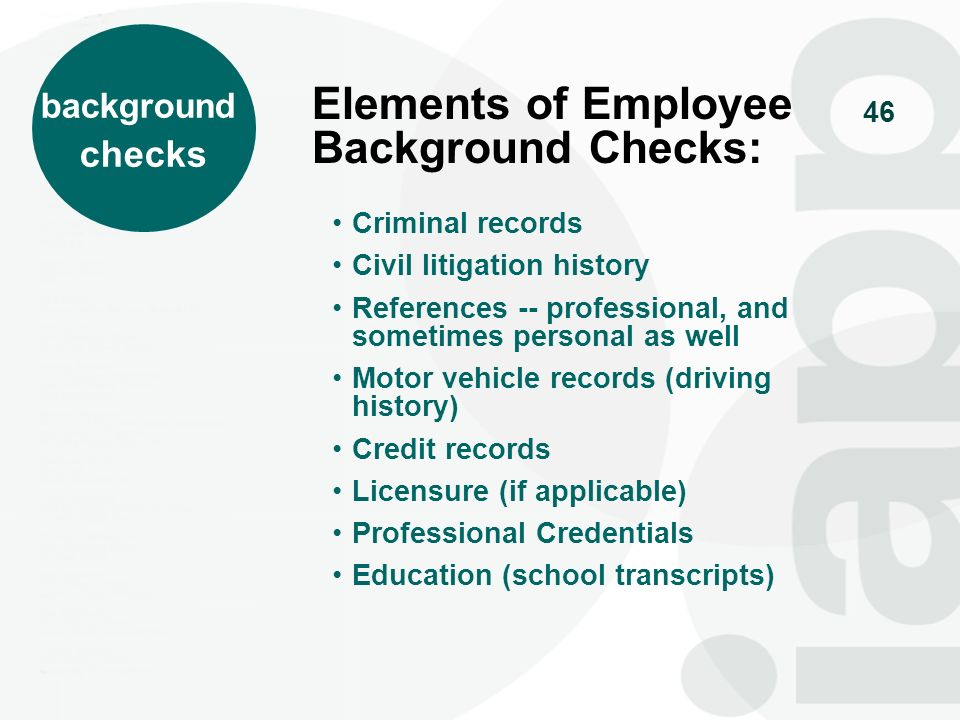46 Elements of Employee Background Checks: Criminal records Civil litigation history References -- professional, and sometimes personal as well Motor